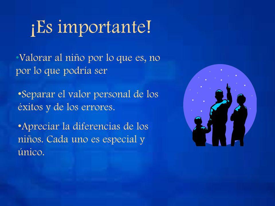 ¡Es importante! Valorar al niño por lo que es, no por lo que podría ser Separar el valor personal de los éxitos y de los errores. Apreciar la diferenc