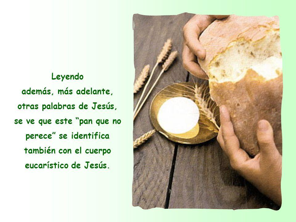 Leyendo además, más adelante, otras palabras de Jesús, se ve que este pan que no perece se identifica también con el cuerpo eucarístico de Jesús.