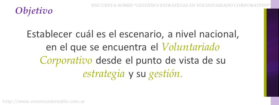 ENCUESTA SOBRE GESTIÓN Y ESTRATEGIA EN VOLUNTARIADO CORPORATIVO http://www.visionsustentable.com.ar Objetivo Establecer cuál es el escenario, a nivel nacional, en el que se encuentra el Voluntariado Corporativo desde el punto de vista de su estrategia y su gestión.