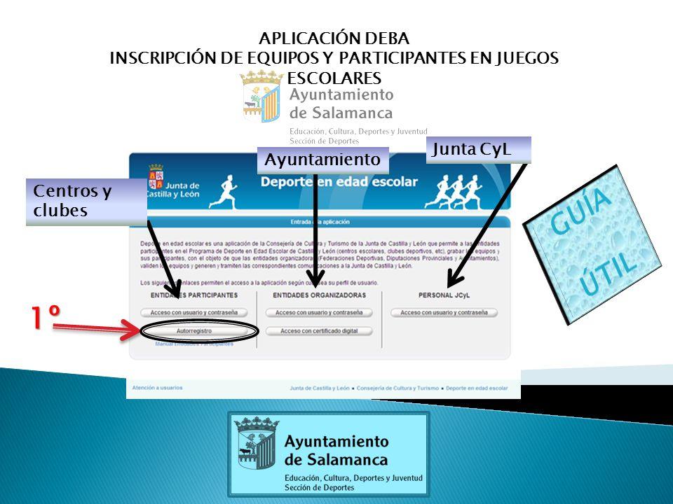 APLICACIÓN DEBA INSCRIPCIÓN DE EQUIPOS Y PARTICIPANTES EN JUEGOS ESCOLARES Centros y clubes Ayuntamiento Junta CyL 1º