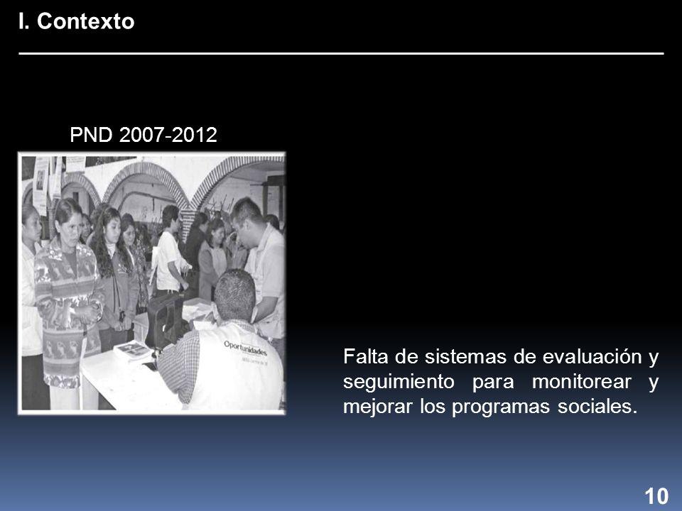I. Contexto 10 Falta de sistemas de evaluación y seguimiento para monitorear y mejorar los programas sociales. PND 2007-2012
