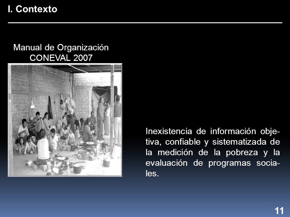 I. Contexto 11 Inexistencia de información obje- tiva, confiable y sistematizada de la medición de la pobreza y la evaluación de programas socia- les.