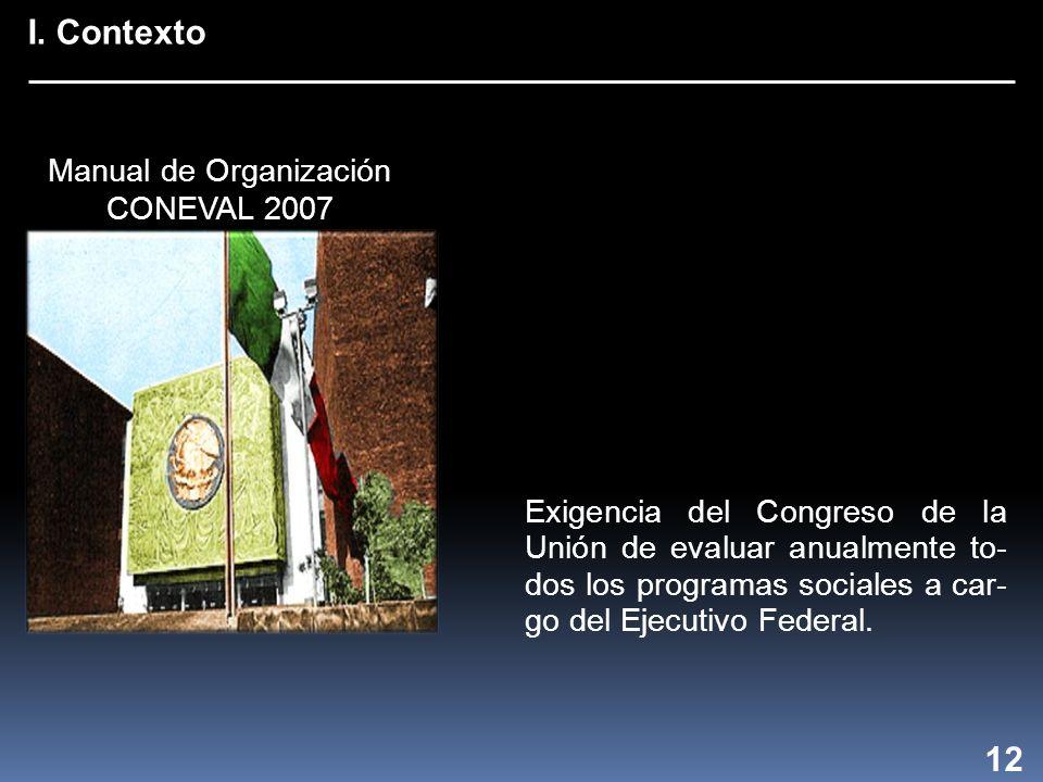 I. Contexto 12 Exigencia del Congreso de la Unión de evaluar anualmente to- dos los programas sociales a car- go del Ejecutivo Federal. Manual de Orga