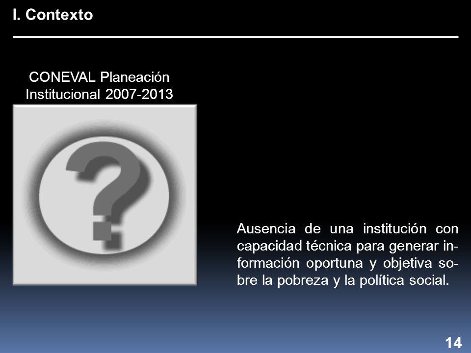 I. Contexto 14 Ausencia de una institución con capacidad técnica para generar in- formación oportuna y objetiva so- bre la pobreza y la política socia