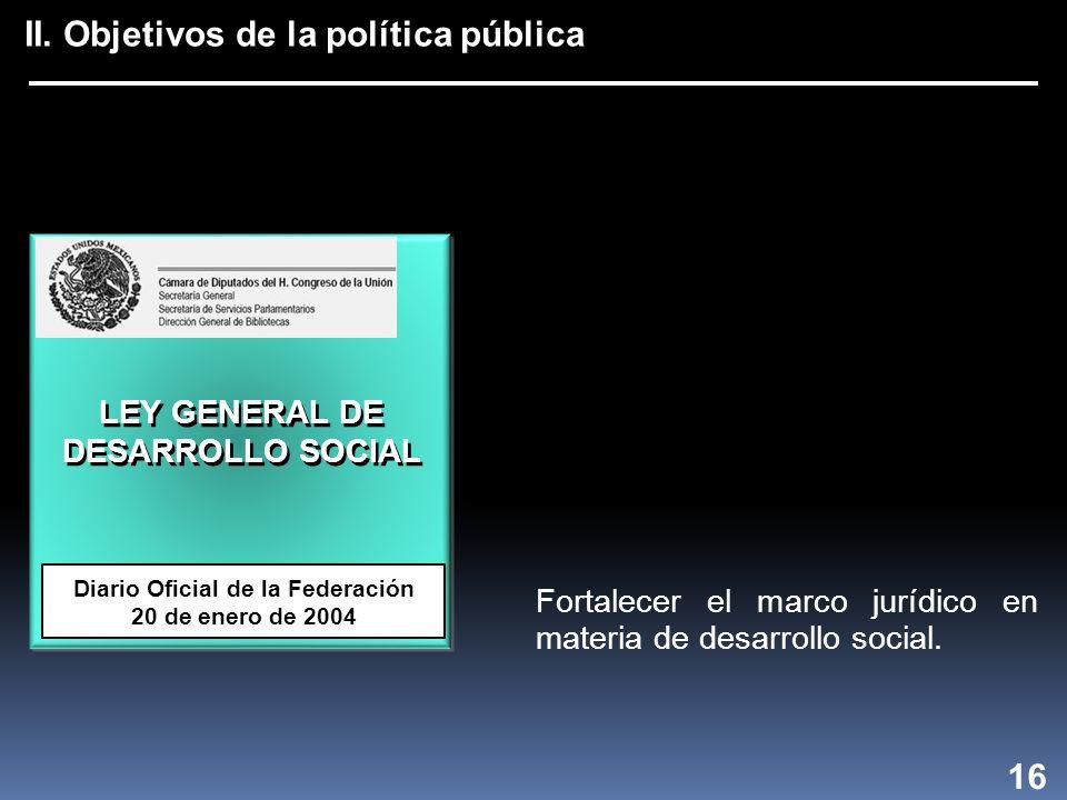 II. Objetivos de la política pública LEY GENERAL DE DESARROLLO SOCIAL Diario Oficial de la Federación 20 de enero de 2004 16 Fortalecer el marco juríd