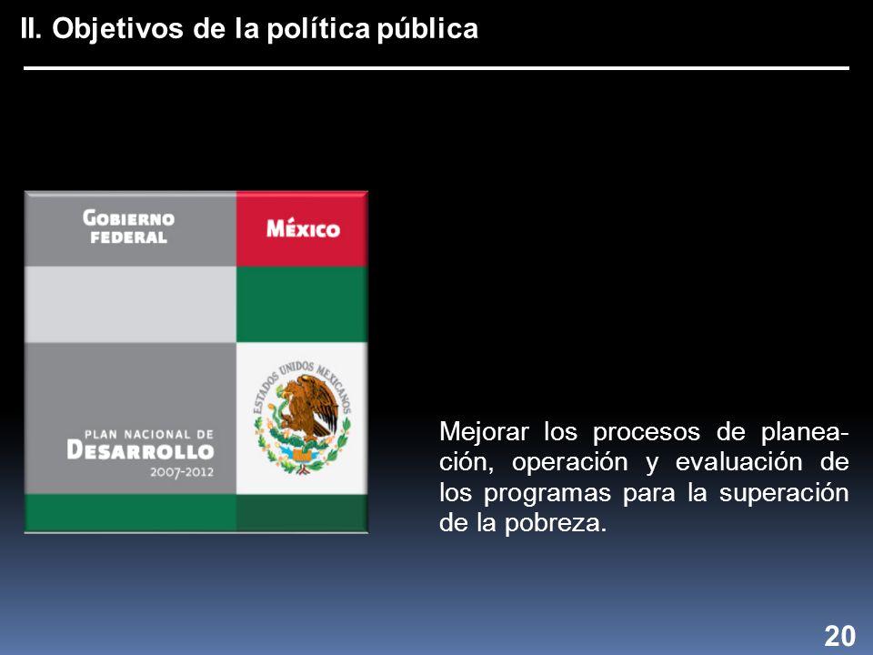 II. Objetivos de la política pública 20 Mejorar los procesos de planea- ción, operación y evaluación de los programas para la superación de la pobreza