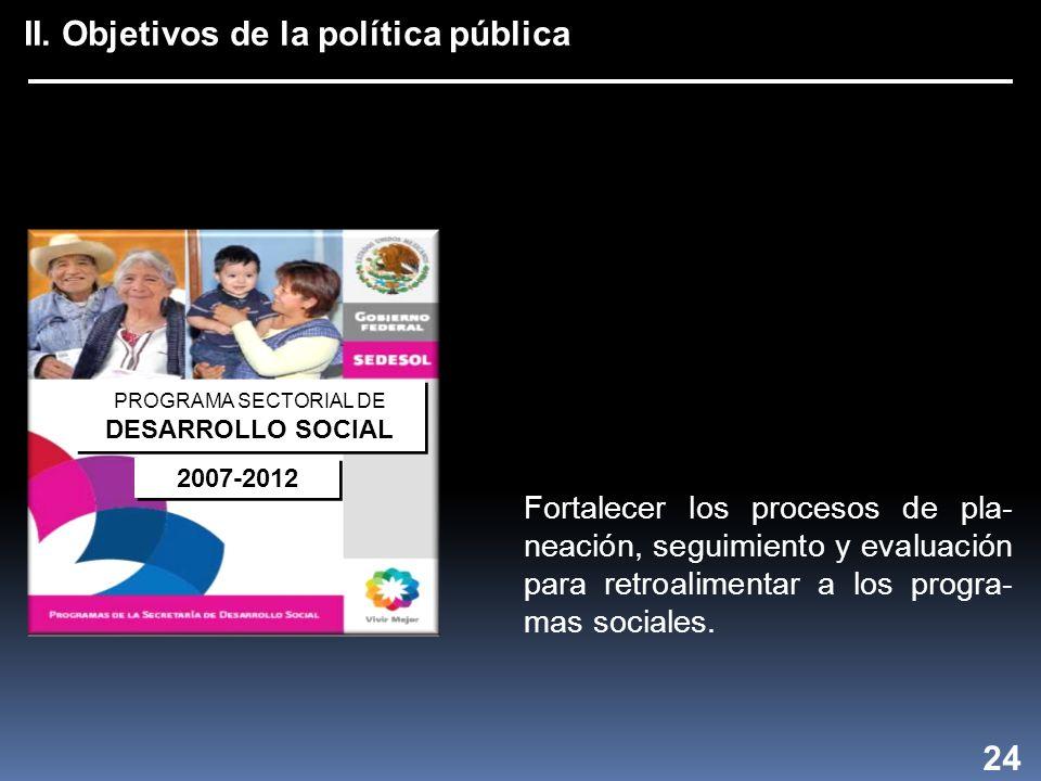 II. Objetivos de la política pública 24 Fortalecer los procesos de pla- neación, seguimiento y evaluación para retroalimentar a los progra- mas social