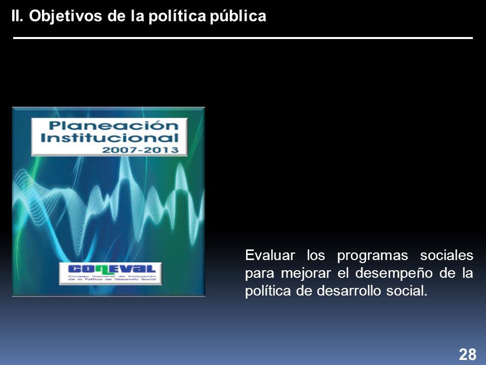 II. Objetivos de la política pública 28 Evaluar los programas sociales para mejorar el desempeño de la política de desarrollo social.