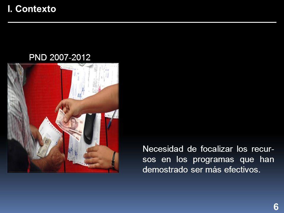 I. Contexto 6 Necesidad de focalizar los recur- sos en los programas que han demostrado ser más efectivos. PND 2007-2012