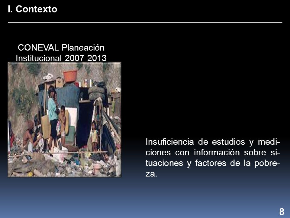 I. Contexto 8 Insuficiencia de estudios y medi- ciones con información sobre si- tuaciones y factores de la pobre- za. CONEVAL Planeación Instituciona