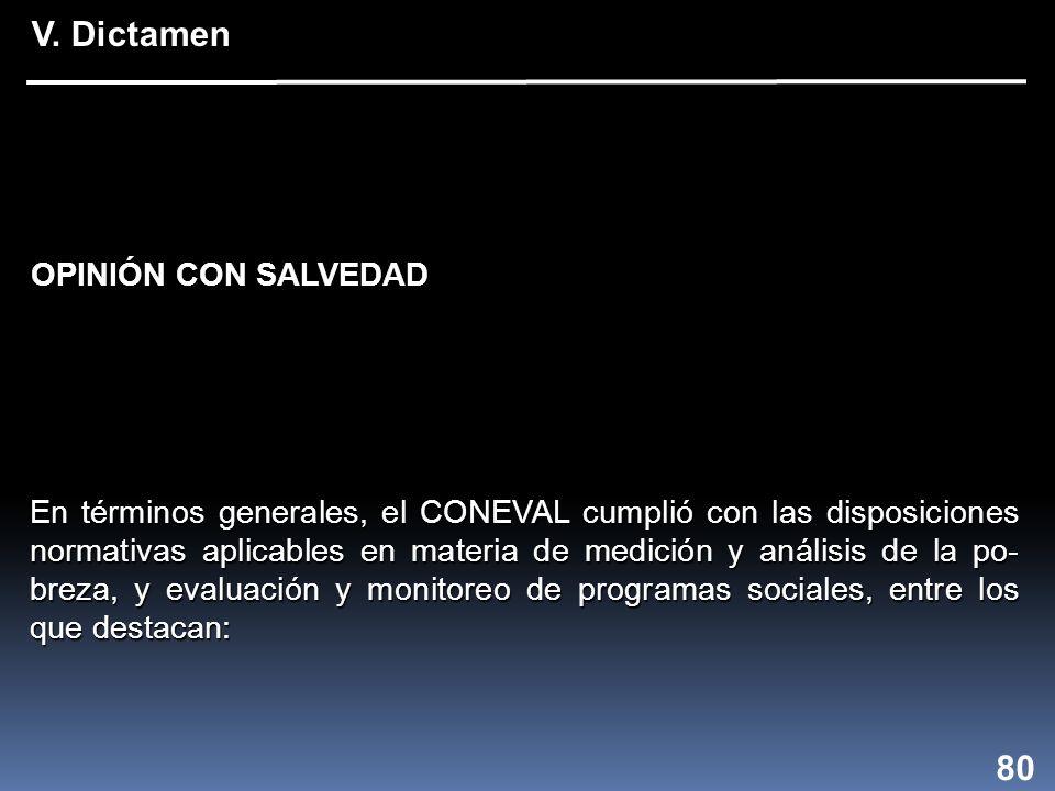 En términos generales, el CONEVAL cumplió con las disposiciones normativas aplicables en materia de medición y análisis de la po- breza, y evaluación y monitoreo de programas sociales, entre los que destacan: V.