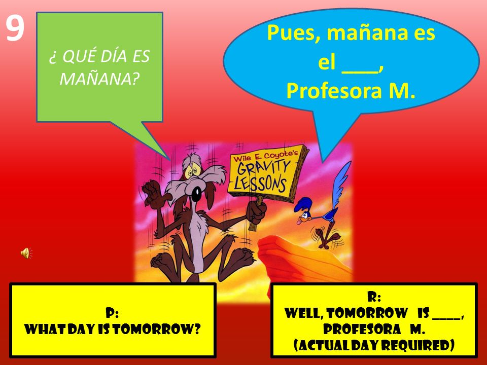 r: well, tomorrow is ____, Profesora m. (actual day required) p: What day is tomorrow? 9 ¿ QUÉ DÍA ES MAÑANA? Pues, mañana es el ___, Profesora M.