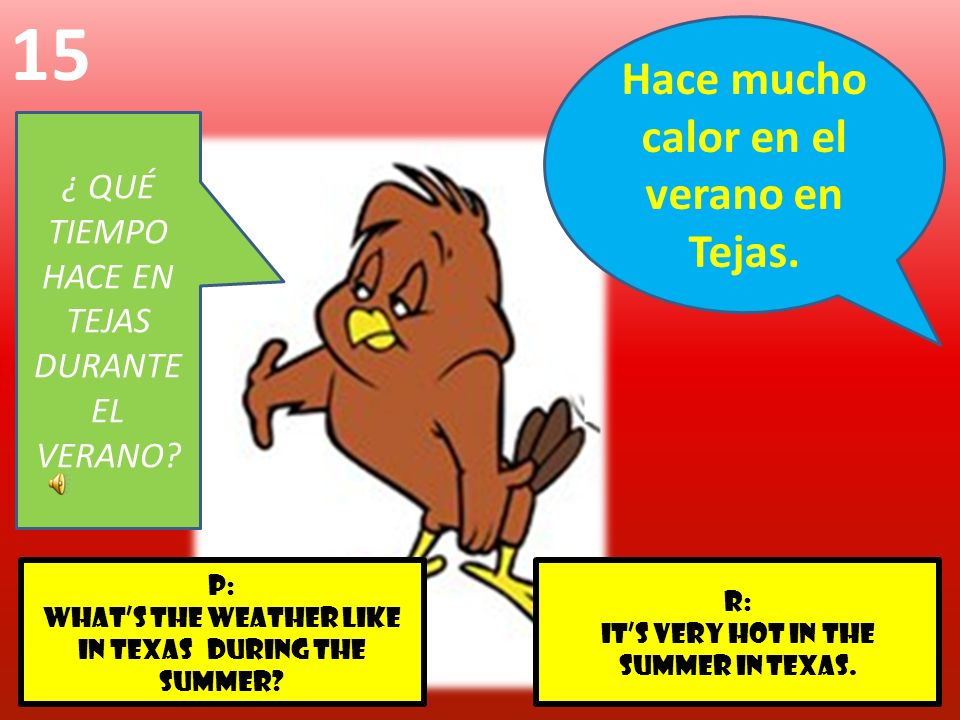 r: its very hot in the summer in Texas. p: WHATS THE WEATHER LIKE IN TEXAS DURING THE SUMMER? 15 ¿ QUÉ TIEMPO HACE EN TEJAS DURANTE EL VERANO? Hace mu