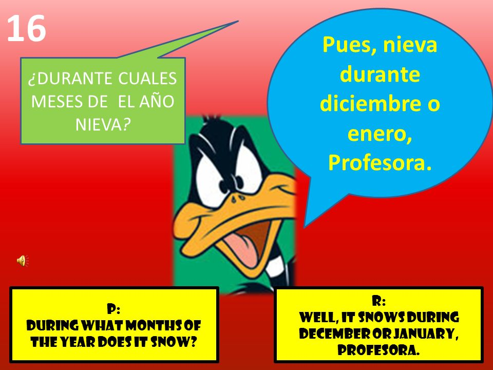 r: Well, It snows during December or January, profesora. p: DURING WHAT MONTHS OF THE YEAR DOES IT SNOW? 16 ¿DURANTE CUALES MESES DE EL AÑO NIEVA? Pue