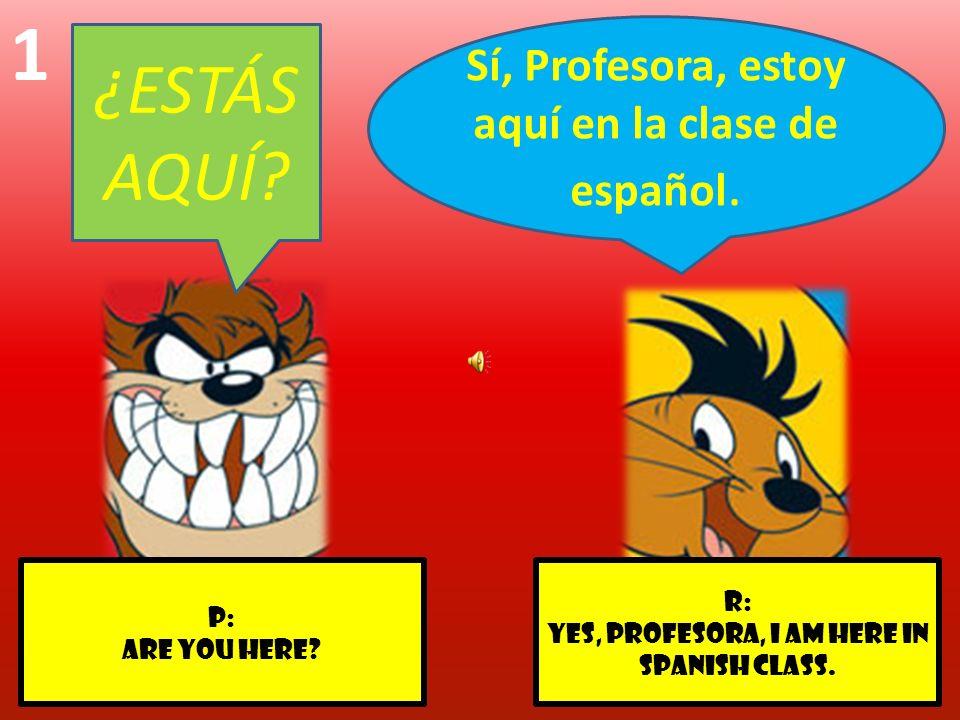 r: Yes, profesora, I am here in Spanish class. p: Are you here? 1 Sí, Profesora, estoy aquí en la clase de español. ¿ESTÁS AQUÍ?