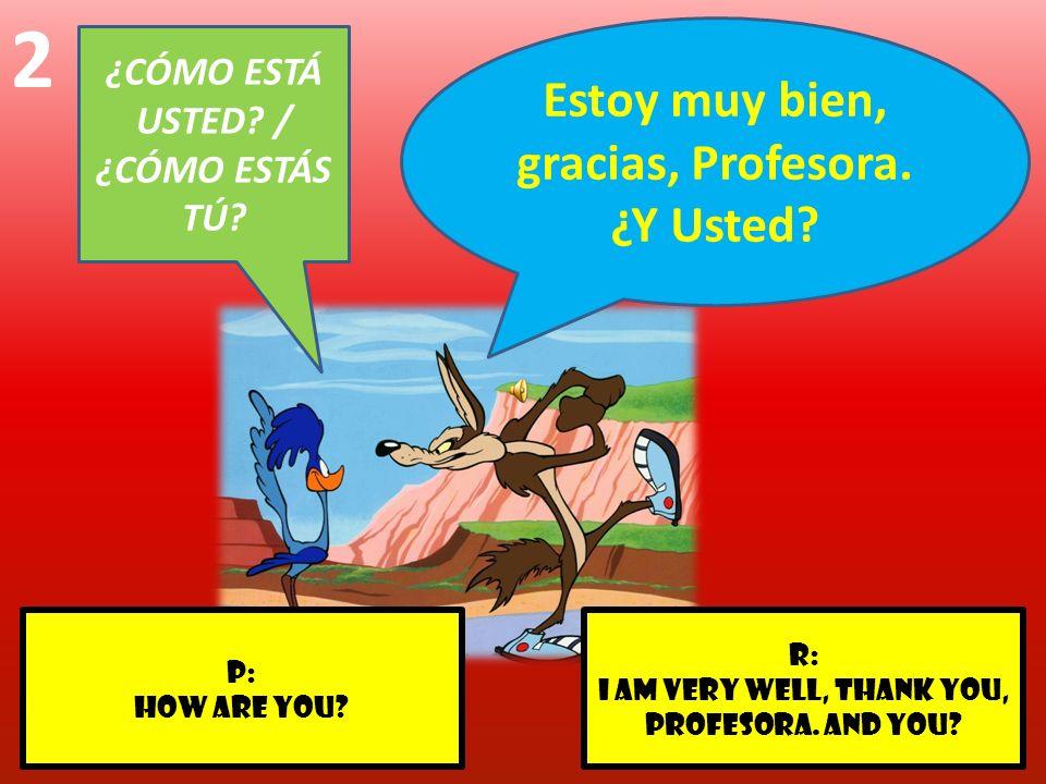 r: I am very well, thank you, profesora. And you? p: How are you? 2 ¿CÓMO ESTÁ USTED? / ¿CÓMO ESTÁS TÚ? Estoy muy bien, gracias, Profesora. ¿Y Usted?