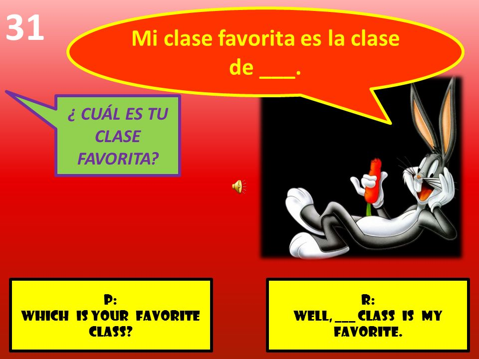 r: Well, ___ class is my favorite. p: Which is your favorite class? 31 ¿ CUÁL ES TU CLASE FAVORITA? Mi clase favorita es la clase de ___.