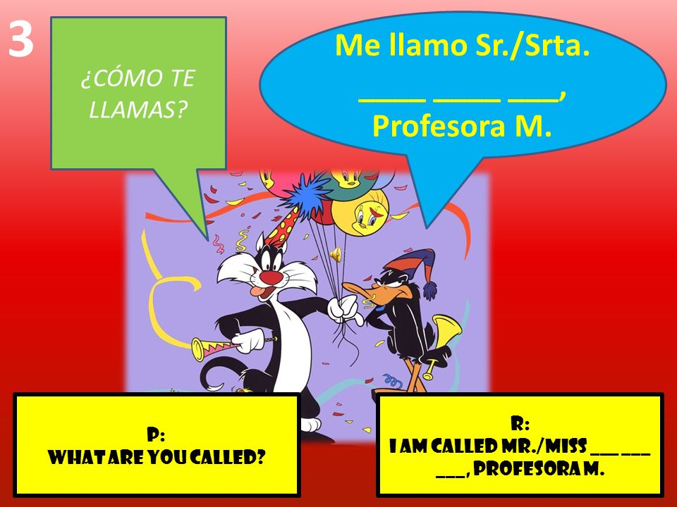 r: I am called Mr./Miss ___ ___ ___, Profesora M. p: What are you called? 3 ¿CÓMO TE LLAMAS? Me llamo Sr./Srta. ____ ____ ___, Profesora M.