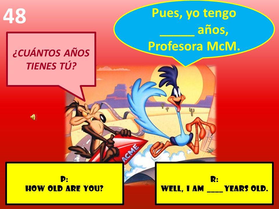 r: WELL, I AM ____ YEARS OLD. p: HOW OLD ARE YOU? 48 ¿CUÁNTOS AÑOS TIENES TÚ? Pues, yo tengo _____ años, Profesora McM.