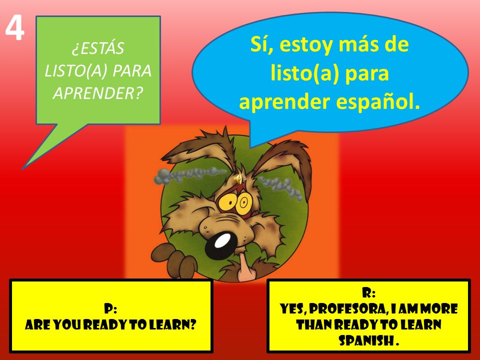 r: Yes, profesora, I am more than ready to learn Spanish. p: Are you ready to learn? 4 ¿ESTÁS LISTO(A) PARA APRENDER? Sí, estoy más de listo(a) para a