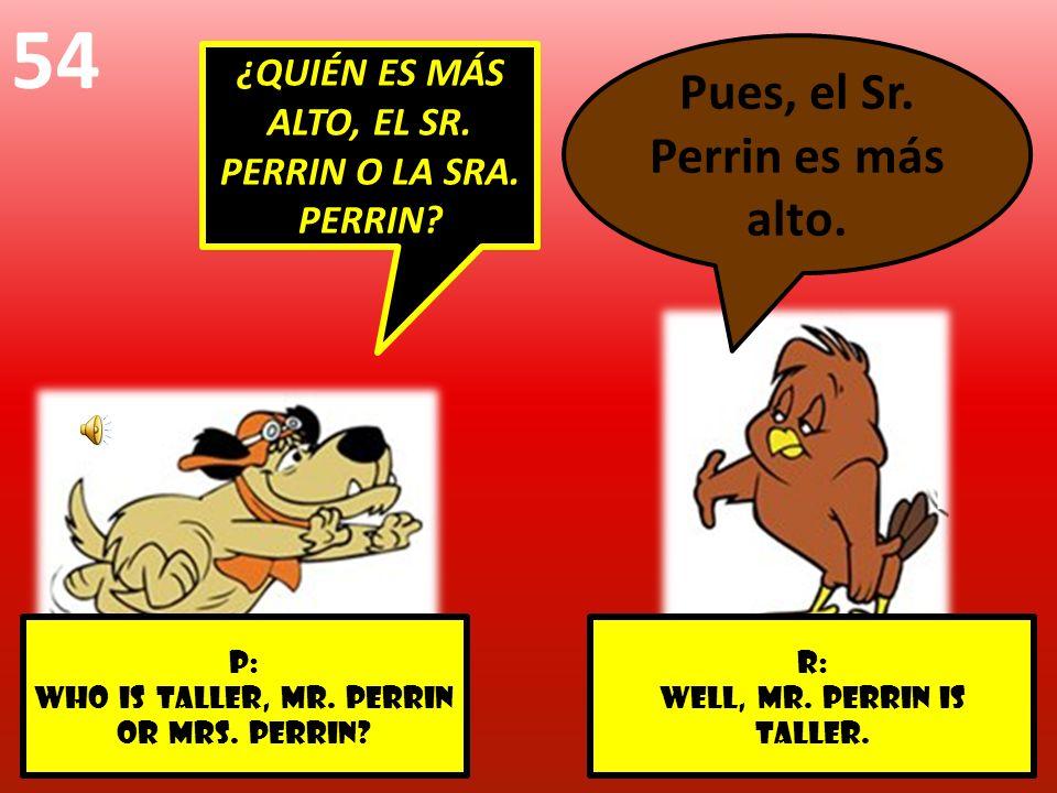 r: Well, mr. Perrin is taller. p: Who is taller, Mr. Perrin or Mrs. perrin? 54 ¿QUIÉN ES MÁS ALTO, EL SR. PERRIN O LA SRA. PERRIN? Pues, el Sr. Perrin