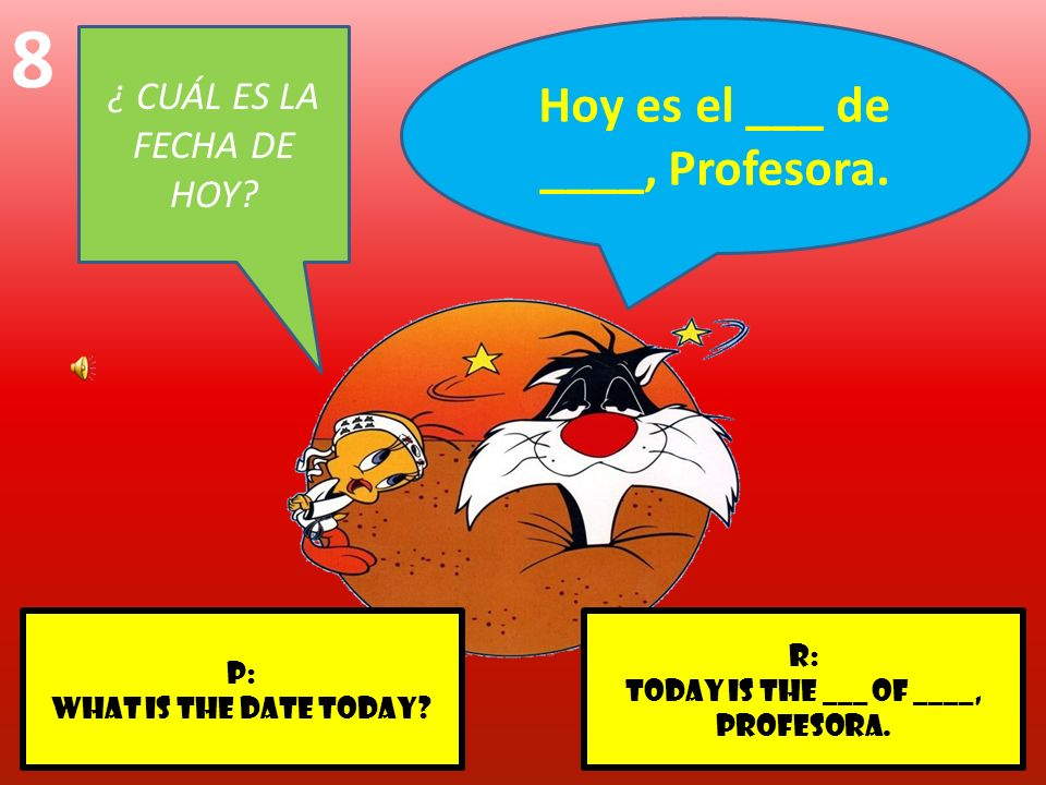 r: Today is the ___ of ____, profesora. p: What is the date today? 8 ¿ CUÁL ES LA FECHA DE HOY? Hoy es el ___ de ____, Profesora.