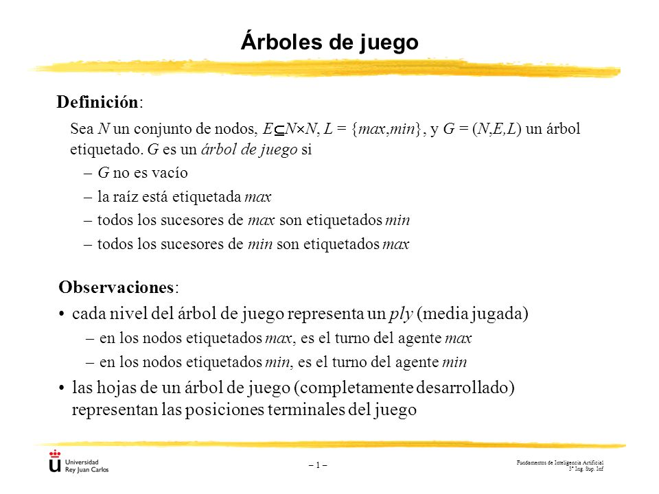 – 1 – Árboles de juego Definición: Sea N un conjunto de nodos, E N N, L = {max,min}, y G = (N,E,L) un árbol etiquetado. G es un árbol de juego si –G n