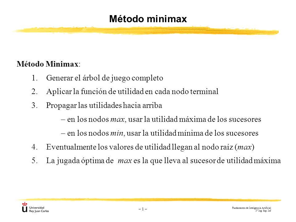 – 1 – Método minimax Método Minimax: 1.Generar el árbol de juego completo 2.Aplicar la función de utilidad en cada nodo terminal 3.Propagar las utilid