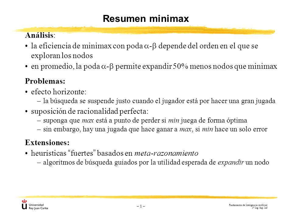 – 1 – Resumen minimax Problemas: efecto horizonte: –la búsqueda se suspende justo cuando el jugador está por hacer una gran jugada suposición de racio