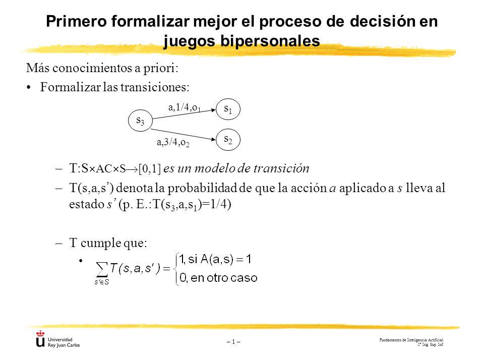 – 1 – Primero formalizar mejor el proceso de decisión en juegos bipersonales Más conocimientos a priori: Formalizar las transiciones: –T:S AC S [0,1]