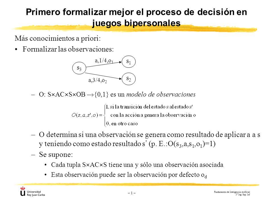 – 1 – Primero formalizar mejor el proceso de decisión en juegos bipersonales Más conocimientos a priori: Formalizar las observaciones: –O: S AC S OB {