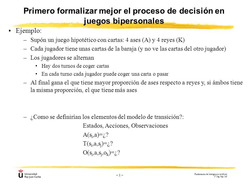 – 1 – Primero formalizar mejor el proceso de decisión en juegos bipersonales Ejemplo: –Supón un juego hipotético con cartas: 4 ases (A) y 4 reyes (K)