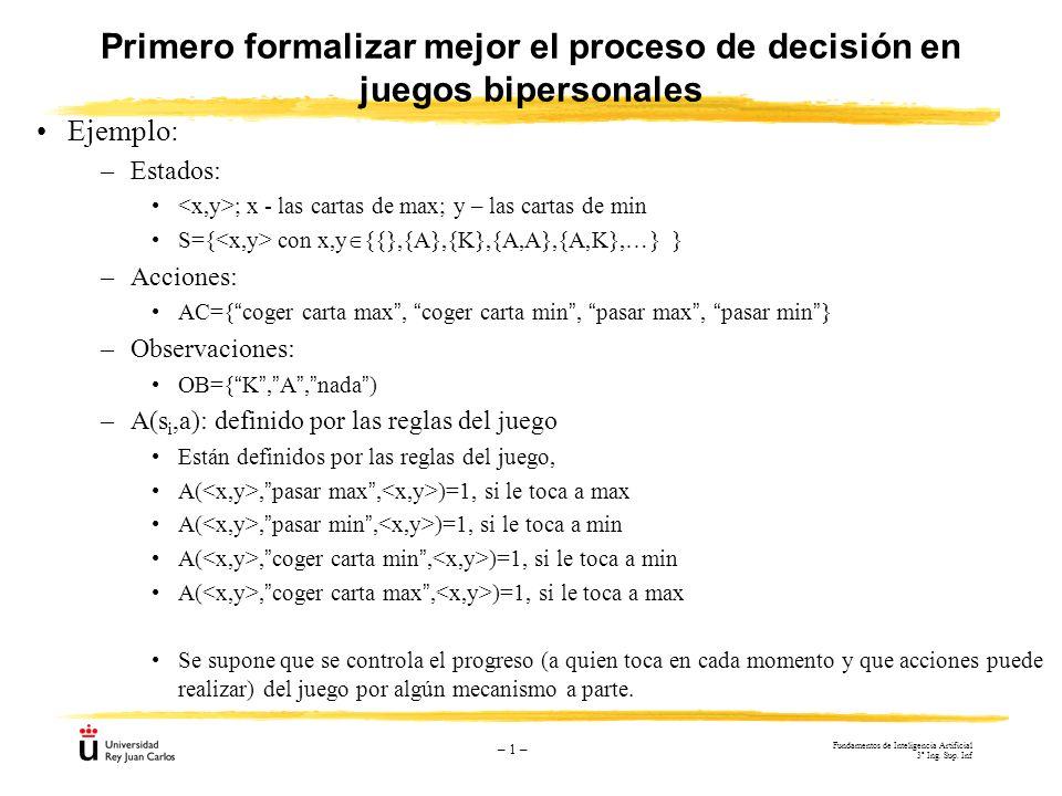 – 1 – Primero formalizar mejor el proceso de decisión en juegos bipersonales Ejemplo: –Estados: ; x - las cartas de max; y – las cartas de min S={ con