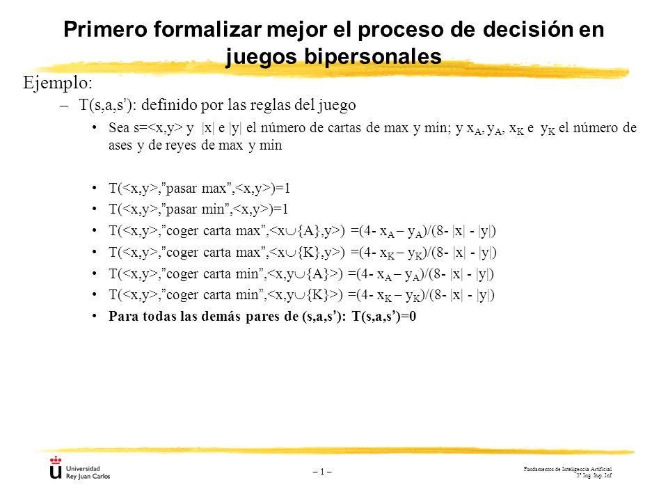 – 1 – Primero formalizar mejor el proceso de decisión en juegos bipersonales Ejemplo: –T(s,a,s): definido por las reglas del juego Sea s= y |x| e |y|