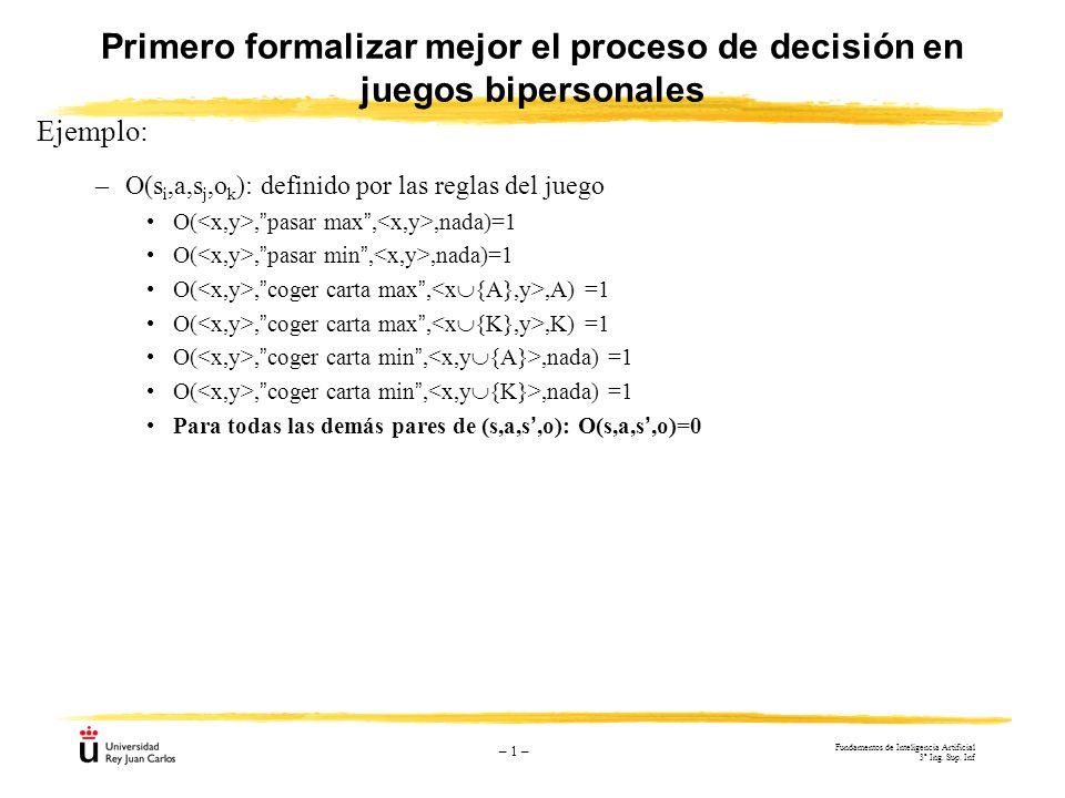 – 1 – Primero formalizar mejor el proceso de decisión en juegos bipersonales Ejemplo: –O(s i,a,s j,o k ): definido por las reglas del juego O(,pasar m