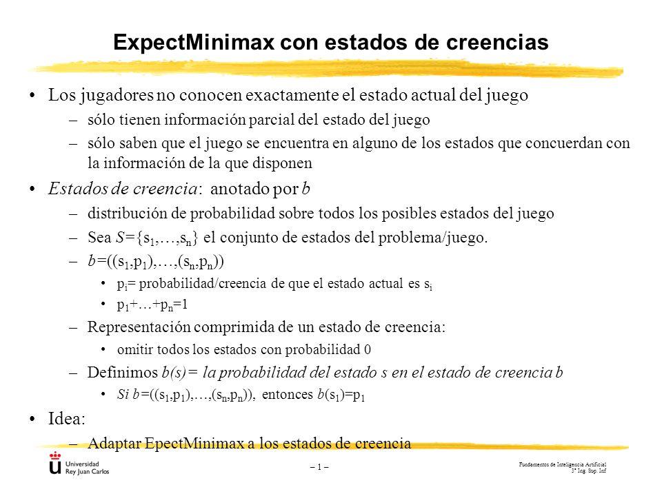 – 1 – ExpectMinimax con estados de creencias Los jugadores no conocen exactamente el estado actual del juego –sólo tienen información parcial del esta