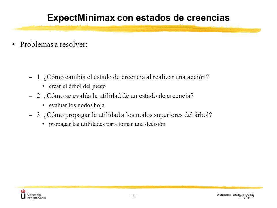 – 1 – ExpectMinimax con estados de creencias Problemas a resolver: –1. ¿Cómo cambia el estado de creencia al realizar una acción? crear el árbol del j