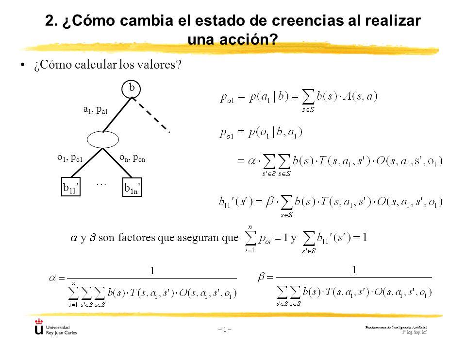 – 1 – ¿Cómo calcular los valores? 2. ¿Cómo cambia el estado de creencias al realizar una acción? a 1, p a1 b 11 b b 1n … o 1, p o1 o n, p on y son fac