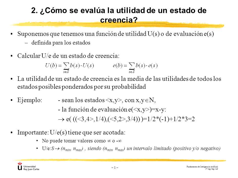 – 1 – 2. ¿Cómo se evalúa la utilidad de un estado de creencia? Suponemos que tenemos una función de utilidad U(s) o de evaluación e(s) –definida para