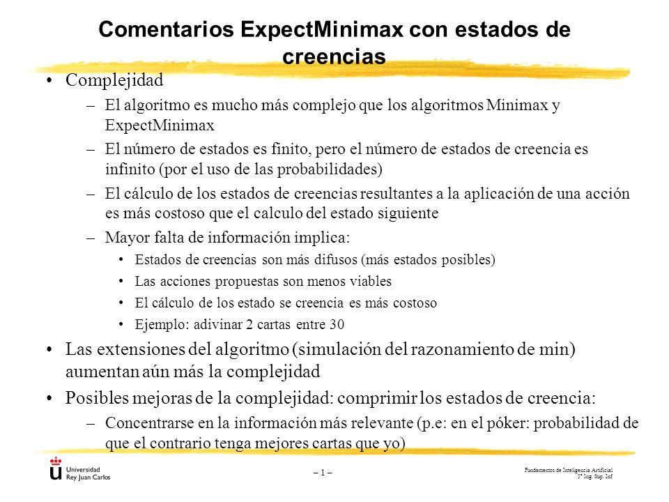 – 1 – Comentarios ExpectMinimax con estados de creencias Complejidad –El algoritmo es mucho más complejo que los algoritmos Minimax y ExpectMinimax –E