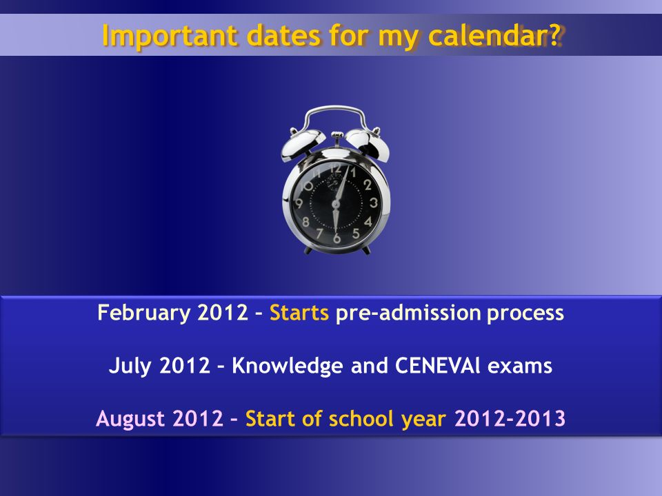 February 2012 – Starts pre-admission process July 2012 – Knowledge and CENEVAl exams August 2012 – Start of school year 2012-2013 February 2012 – Starts pre-admission process July 2012 – Knowledge and CENEVAl exams August 2012 – Start of school year 2012-2013 Important dates for my calendar?
