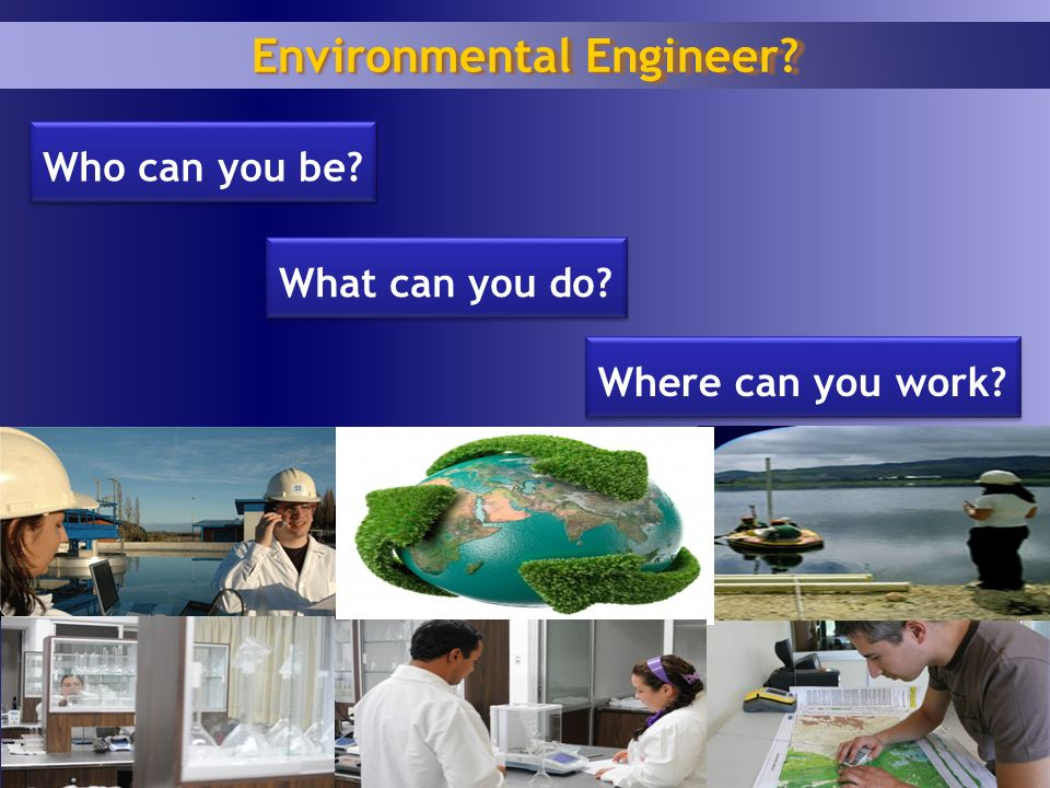 1 6 Who can you be? Environmental Engineer? What can you do? Where can you work?