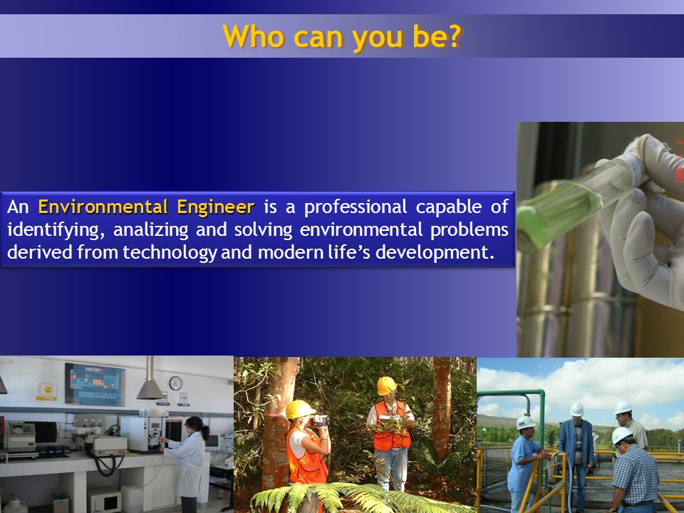 1 7 Environmental Engineer An Environmental Engineer is a professional capable of identifying, analizing and solving environmental problems derived from technology and modern lifes development.