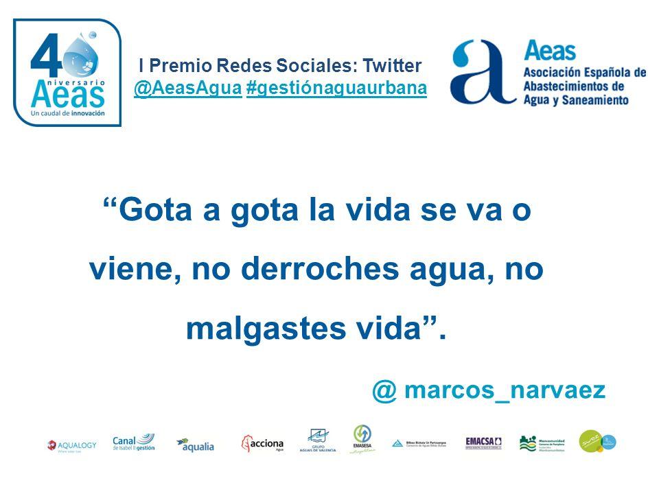 I Premio Redes Sociales: Twitter @AeasAgua #gestiónaguaurbana @ marcos_narvaez Gota a gota la vida se va o viene, no derroches agua, no malgastes vida