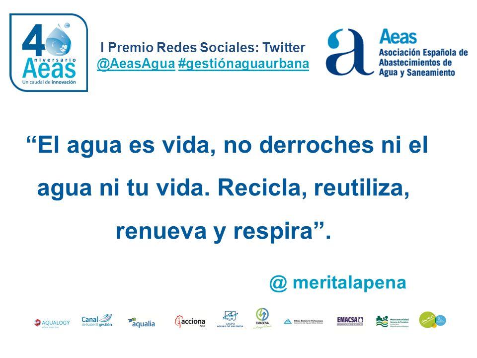 El agua es vida, no derroches ni el agua ni tu vida. Recicla, reutiliza, renueva y respira. I Premio Redes Sociales: Twitter @AeasAgua #gestiónaguaurb
