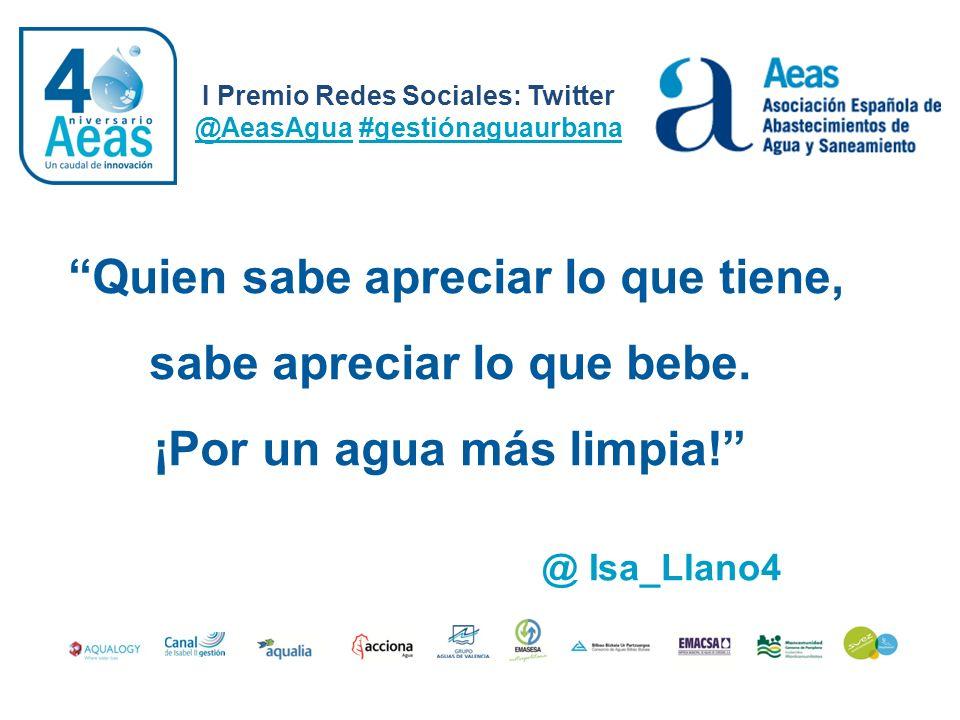 Quien sabe apreciar lo que tiene, sabe apreciar lo que bebe. ¡Por un agua más limpia! I Premio Redes Sociales: Twitter @AeasAgua #gestiónaguaurbana @