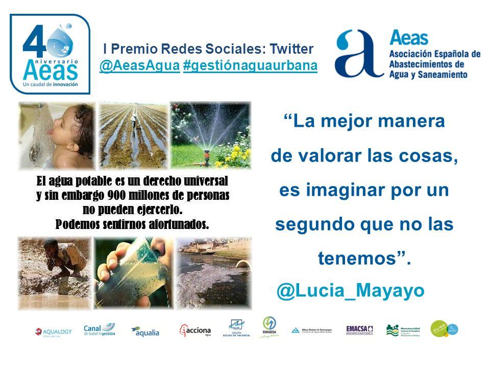 I Premio Redes Sociales: Twitter @AeasAgua #gestiónaguaurbana @Lucia_Mayayo La mejor manera de valorar las cosas, es imaginar por un segundo que no la