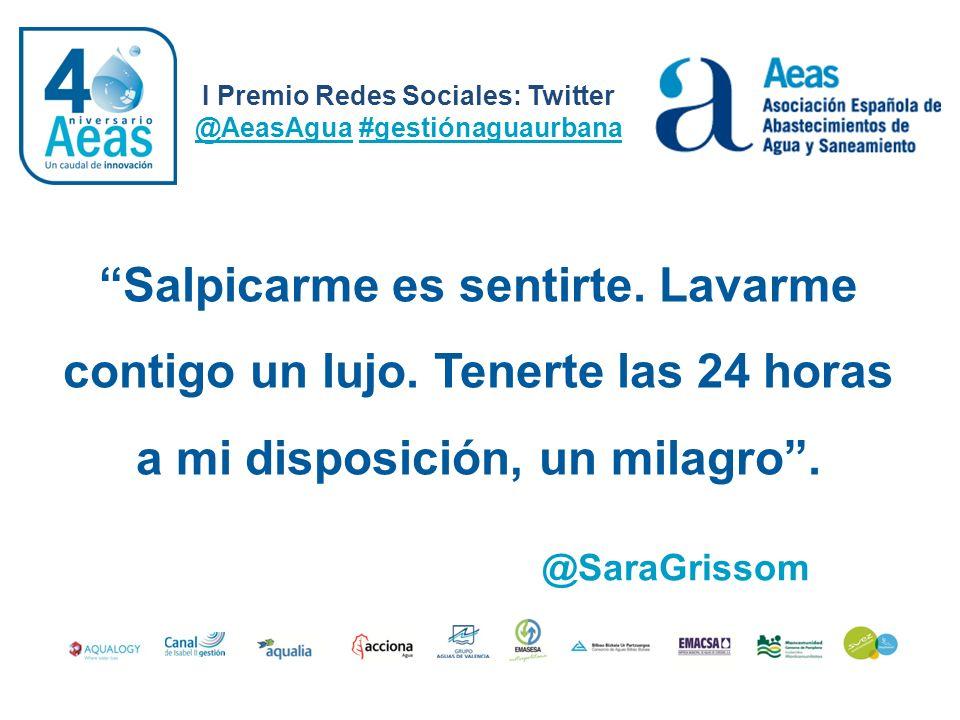 I Premio Redes Sociales: Twitter @AeasAgua #gestiónaguaurbana @SaraGrissom Salpicarme es sentirte. Lavarme contigo un lujo. Tenerte las 24 horas a mi