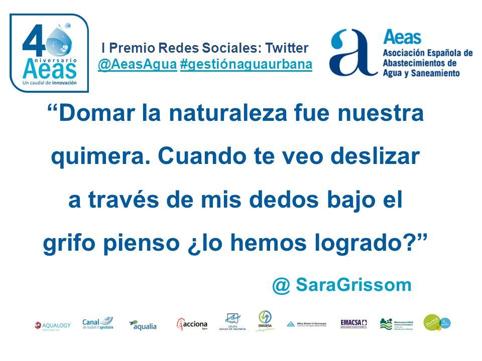 I Premio Redes Sociales: Twitter @AeasAgua #gestiónaguaurbana @ SaraGrissom Domar la naturaleza fue nuestra quimera. Cuando te veo deslizar a través d