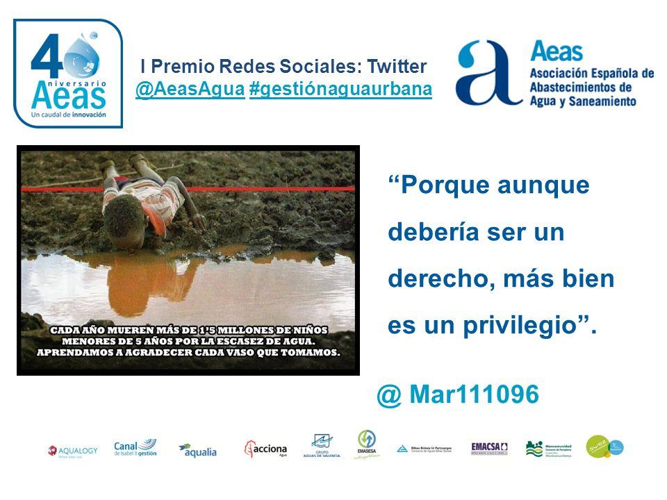 I Premio Redes Sociales: Twitter @AeasAgua #gestiónaguaurbana @ Mar111096 Porque aunque debería ser un derecho, más bien es un privilegio.